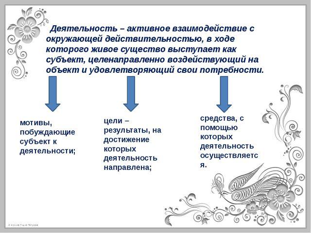 Деятельность – активное взаимодействие с окружающей действительностью, в ход...