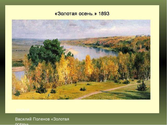 ВВВвВ Василий Поленов «Золотая осень» Василий Дмитриевич Поленов.