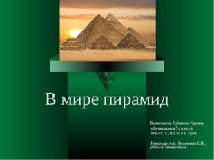 В мире пирамид Выполнила: Губанова Карина, обучающаяся 7а класса МБОУ СОШ № 6