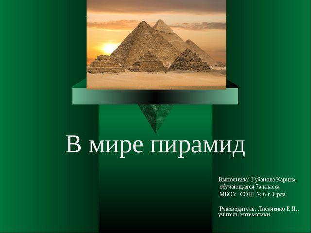 В мире пирамид Выполнила: Губанова Карина, обучающаяся 7а класса МБОУ СОШ № 6...