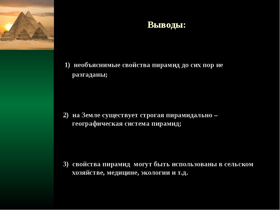 Выводы: 1) необъяснимые свойства пирамид до сих пор не разгаданы; 2) на Земле...