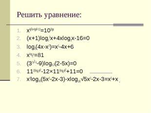 Решить уравнение: xlg2x+lgx5-12=102lgx (x+1)log32x+4xlog3x-16=0 log2(4x-x2)=x