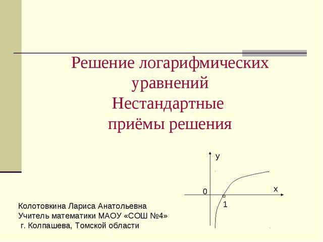Решение логарифмических уравнений Нестандартные приёмы решения 1 0 х у Колот...