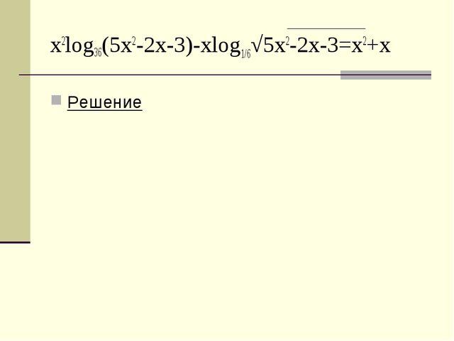 x2log36(5x2-2x-3)-xlog1/6√5x2-2x-3=x2+x Решение