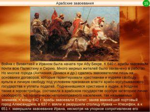 Арабские завоевания Война с Византией и Ираном была начата при Абу Бекре. К 6