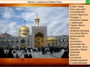 В 818г. Имам Реза был убит Аль-Мамуном, сыном Харун аль-Рашида, и похоронен р
