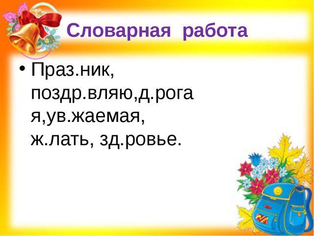Словарная работа Праз.ник, поздр.вляю,д.рогая,ув.жаемая, ж.лать, зд.ровье.