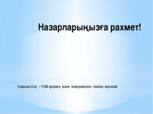 Назарларыңызға рахмет! Каирова А.Ш. – ТОМ физика және информатика пәнінің мұғ