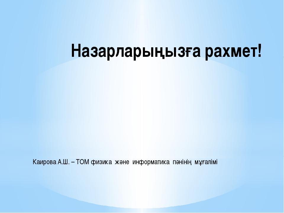 Назарларыңызға рахмет! Каирова А.Ш. – ТОМ физика және информатика пәнінің мұғ...