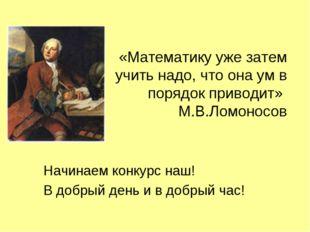 «Математику уже затем учить надо, что она ум в порядок приводит» М.В.Ломоносо