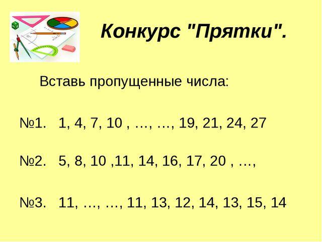 """Конкурс """"Прятки"""". Вставь пропущенные числа: №1. 1, 4, 7, 10 , …, …, 19, 21, 2..."""