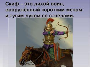Скиф – это лихой воин, вооружённый коротким мечом и тугим луком со стрелами.