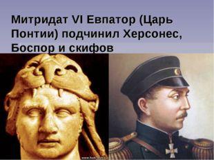 Митридат VI Евпатор (Царь Понтии) подчинил Херсонес, Боспор и скифов