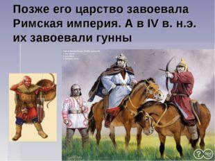 Позже его царство завоевала Римская империя. А в IV в. н.э. их завоевали гунны