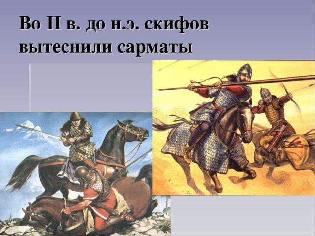 Во II в. до н.э. скифов вытеснили сарматы