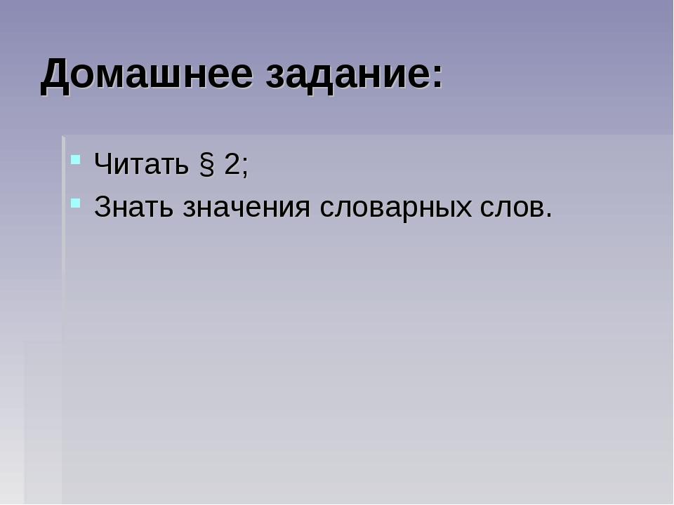 Домашнее задание: Читать § 2; Знать значения словарных слов.