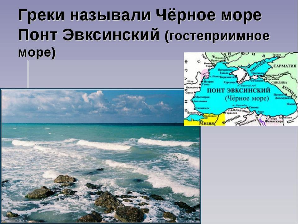 Греки называли Чёрное море Понт Эвксинский (гостеприимное море)