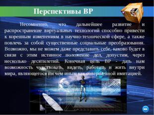 Перспективы ВР Несомненно, что дальнейшее развитие и распространение виртуал