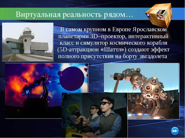 Виртуальная реальность рядом… В самом крупном в Европе Ярославском планетари...