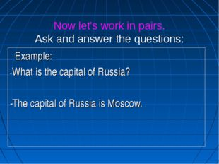 Now let's work in pairs. Ask and answer the questions: Example: -What is the