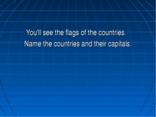 You'll see the flags of the countries. Name the countries and their capitals.