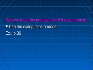 Now we meet the participants of the conference. Use the dialogue as a model.
