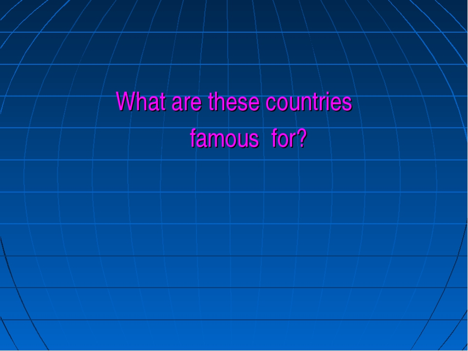 What are these countries famous for?