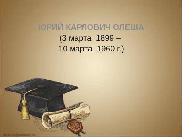 ЮРИЙ КАРЛОВИЧ ОЛЕША (3 марта 1899 – 10 марта 1960 г.)