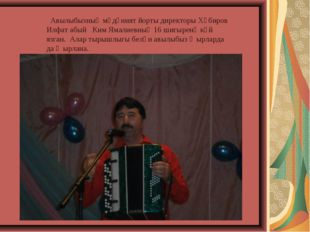 Авылыбызның мәдәният йорты директоры Хәбиров Илфат абый Ким Ямалиевның 16 ши