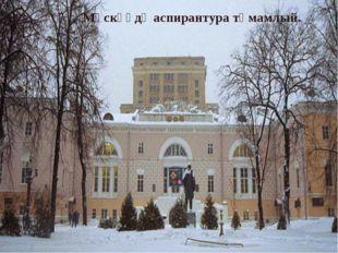 Мәскәүдә аспирантура тәмамлый.