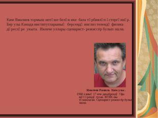 Ямалеев Рамиль Ким улы . 1960 елның 17 нче декабрендә Уфа шәһәрендә туган. В