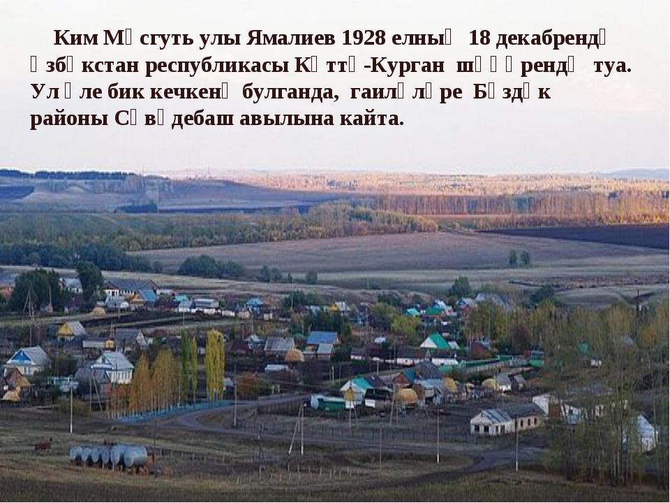 Ким Мәсгуть улы Ямалиев 1928 елның 18 декабрендә Үзбәкстан республикасы Кәтт...