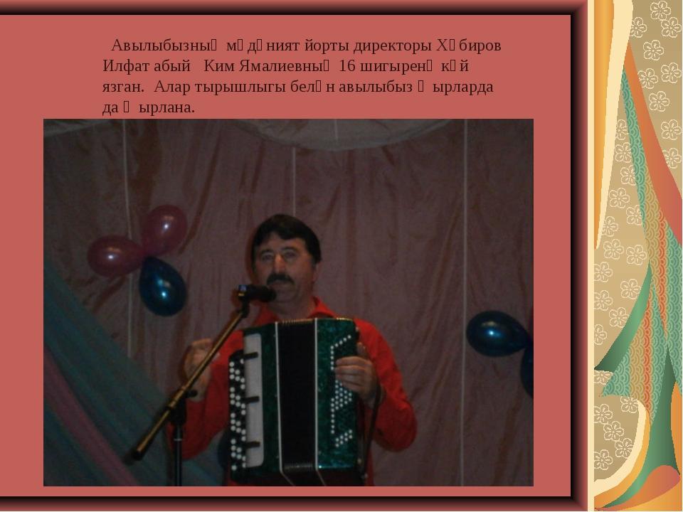 Авылыбызның мәдәният йорты директоры Хәбиров Илфат абый Ким Ямалиевның 16 ши...