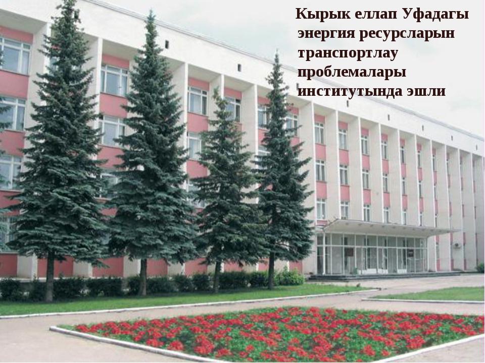 Кырык еллап Уфадагы энергия ресурсларын транспортлау проблемалары институтын...