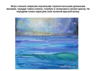 Море сначала закрасим неровными горизонтальными длинными мазками, чередуя тем