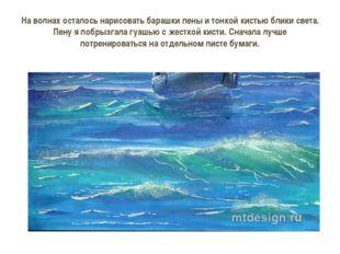 На волнах осталось нарисовать барашки пены и тонкой кистью блики света. Пену