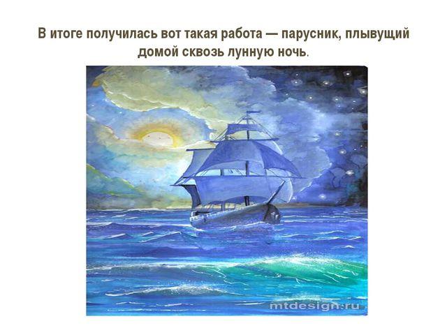 В итоге получилась вот такая работа— парусник, плывущий домой сквозь лунную...