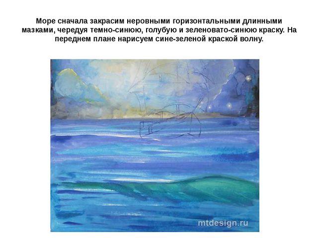 Море сначала закрасим неровными горизонтальными длинными мазками, чередуя тем...