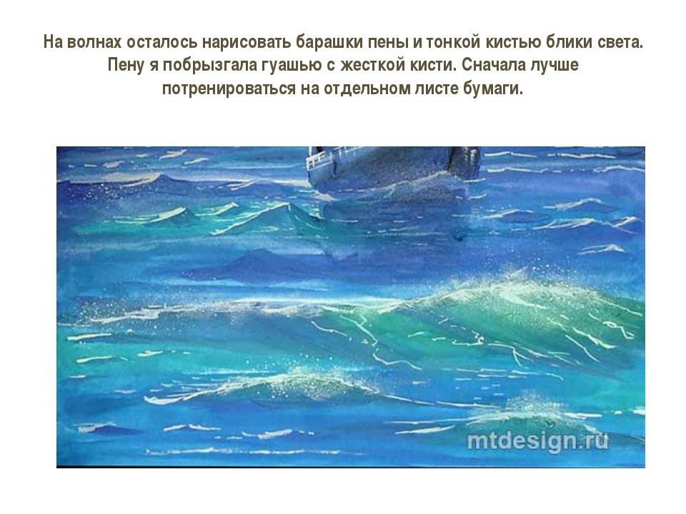На волнах осталось нарисовать барашки пены и тонкой кистью блики света. Пену...