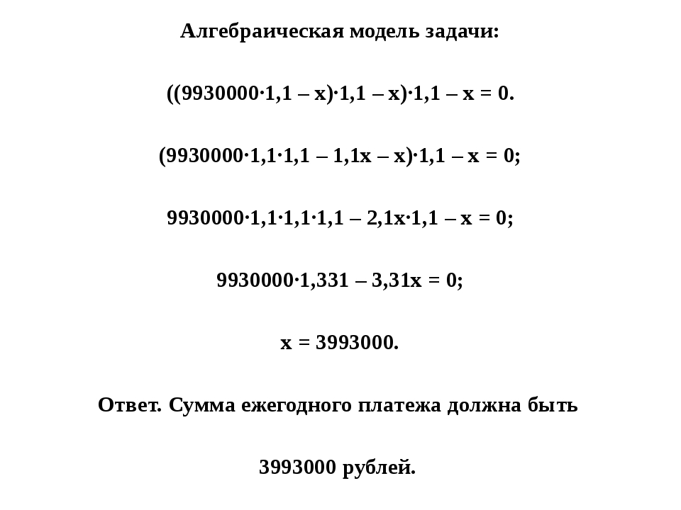 Алгебраическая модель задачи: ((9930000·1,1 – х)·1,1 – х)·1,1 – х = 0. (99300...