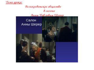 Тема урока: Великосветское общество в салоне Анны Павловны Шерер