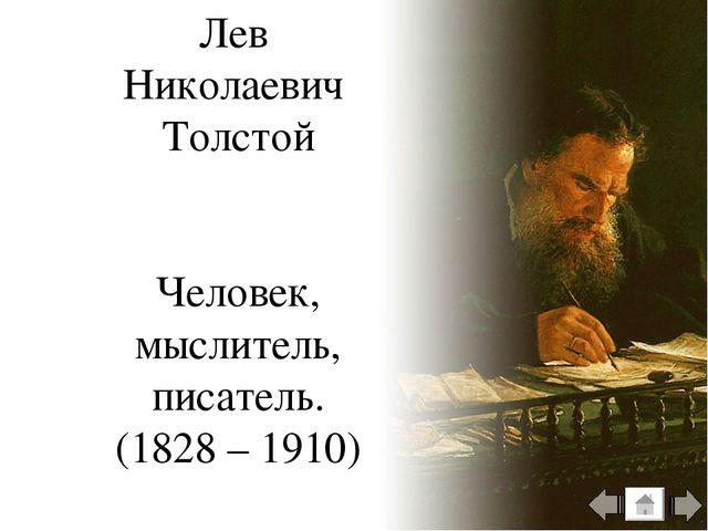 Лев Николаевич Толстой Человек, мыслитель, писатель. (1828 – 1910)