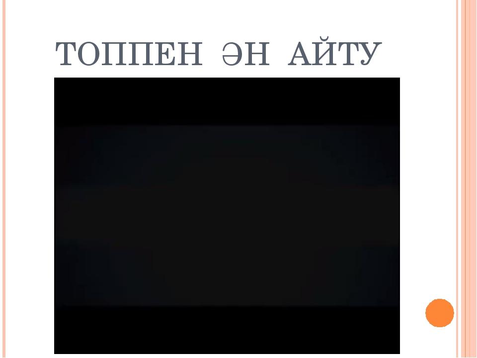 ТОППЕН ӘН АЙТУ