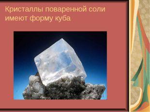Кристаллы поваренной соли имеют форму куба