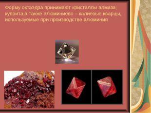 Форму октаэдра принимают кристаллы алмаза, куприта,а также алюминиево – калие