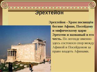 Эрехтейон Эрехтейон –Храм посвящён богине Афине, Посейдону и мифическому царю