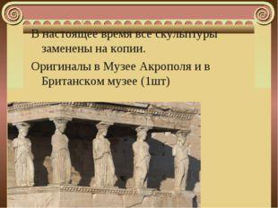 В настоящее время все скульптуры заменены на копии. Оригиналы в Музее Акропол