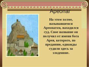 Ареопаг На этом холме, называвшемся Ареопагом, находился суд. Свое название о