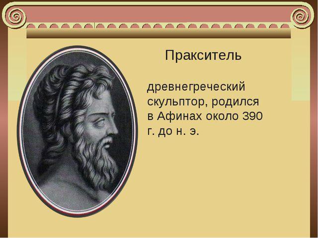 Пракситель древнегреческий скульптор, родился вАфинахоколо390 г. дон.э.