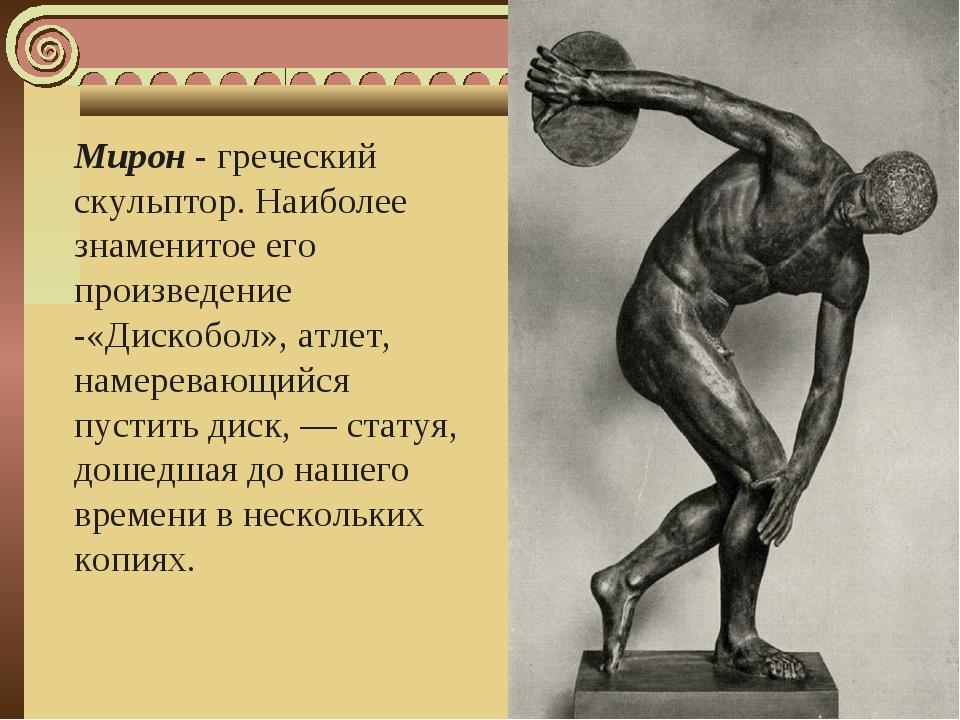 Мирон - греческий скульптор. Наиболее знаменитое его произведение -«Дискобол»...